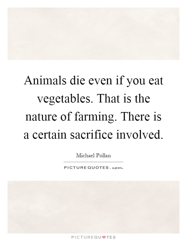 Animals die even if you eat vegetables. That is the nature of farming. There is a certain sacrifice involved Picture Quote #1