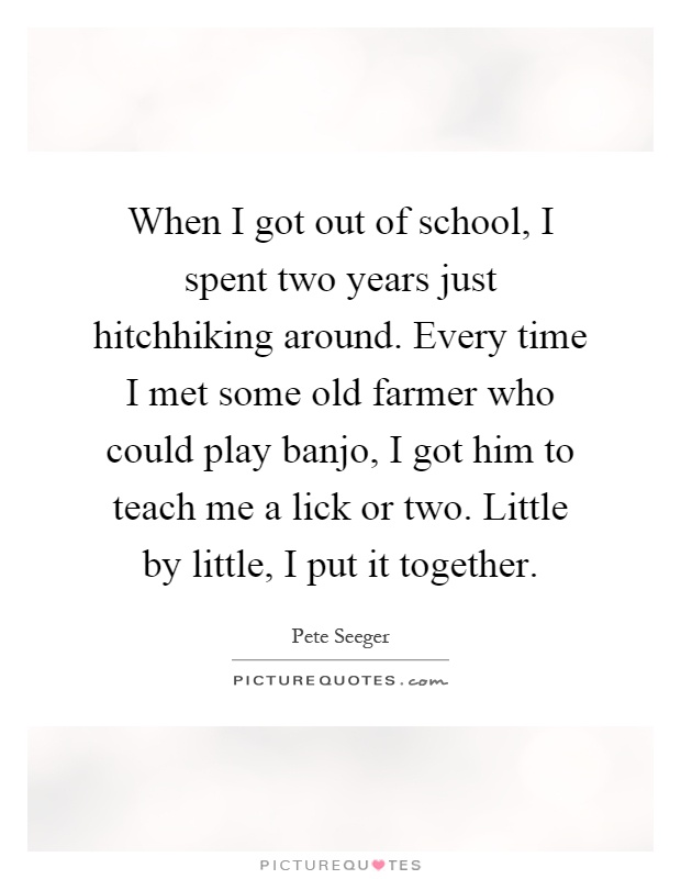 When I got out of school, I spent two years just hitchhiking around. Every time I met some old farmer who could play banjo, I got him to teach me a lick or two. Little by little, I put it together Picture Quote #1