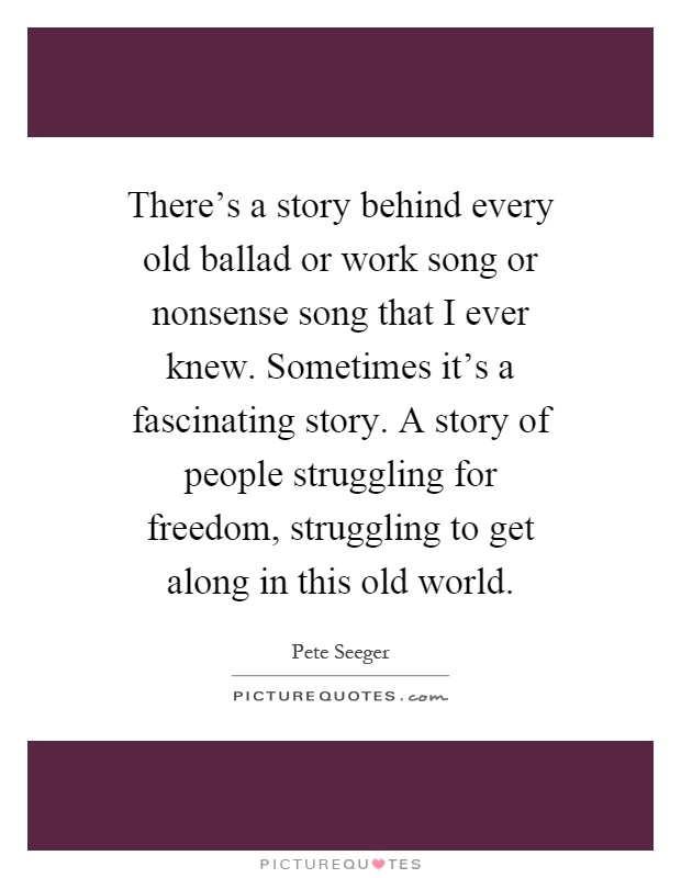 There's a story behind every old ballad or work song or nonsense song that I ever knew. Sometimes it's a fascinating story. A story of people struggling for freedom, struggling to get along in this old world Picture Quote #1