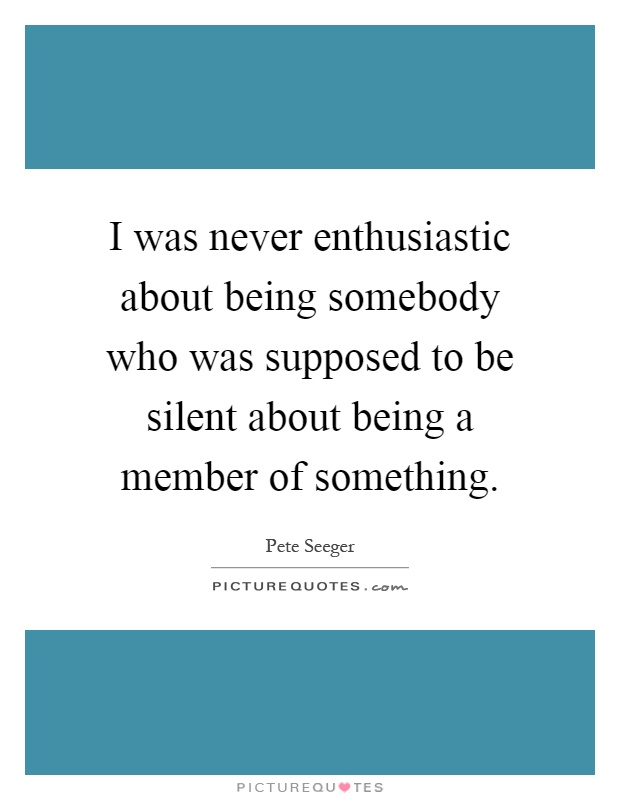 I was never enthusiastic about being somebody who was supposed to be silent about being a member of something Picture Quote #1