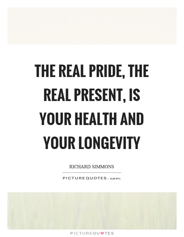 The real pride, the real present, is your health and your longevity Picture Quote #1