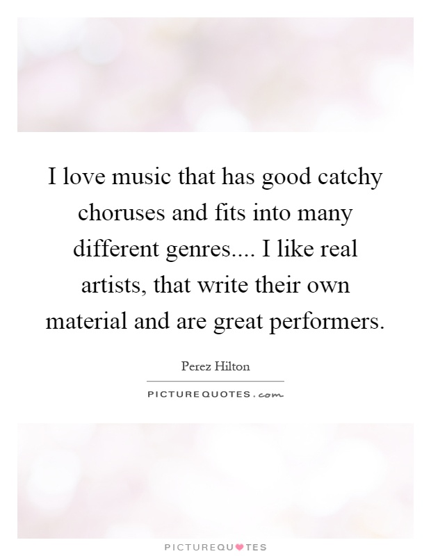 I love music that has good catchy choruses and fits into many different genres.... I like real artists, that write their own material and are great performers Picture Quote #1
