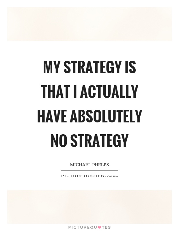My strategy is that I actually have absolutely no strategy Picture Quote #1