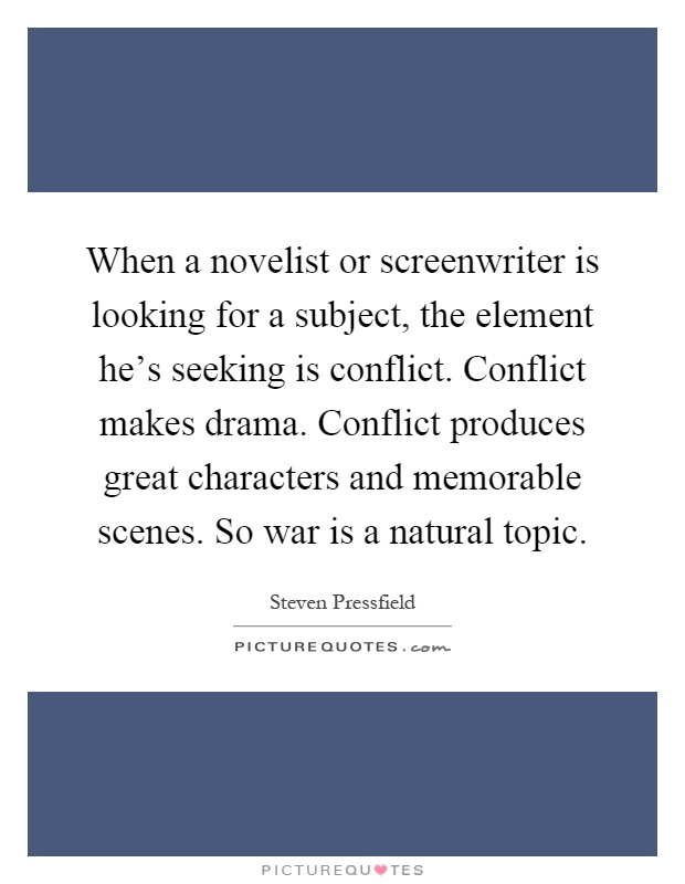 When a novelist or screenwriter is looking for a subject, the element he's seeking is conflict. Conflict makes drama. Conflict produces great characters and memorable scenes. So war is a natural topic Picture Quote #1