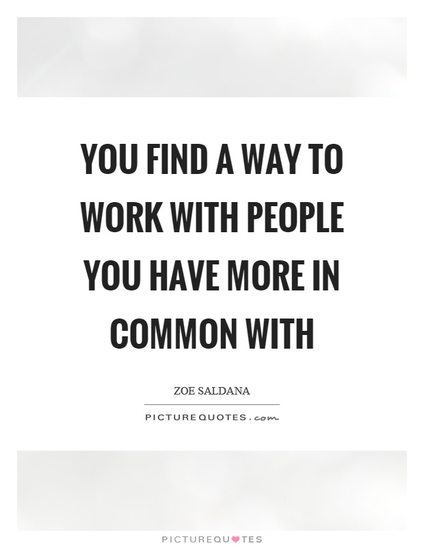 You find a way to work with people you have more in common with Picture Quote #1