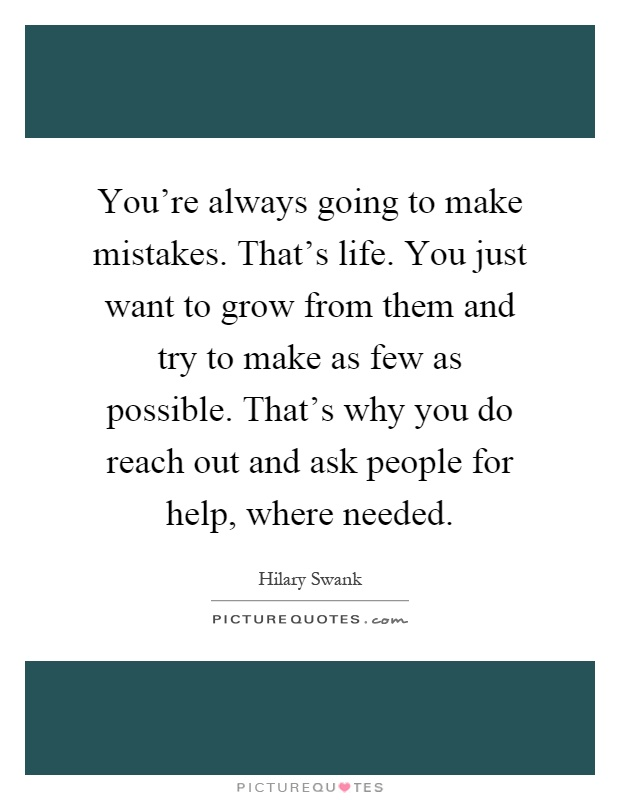 You're always going to make mistakes. That's life. You just want to grow from them and try to make as few as possible. That's why you do reach out and ask people for help, where needed Picture Quote #1