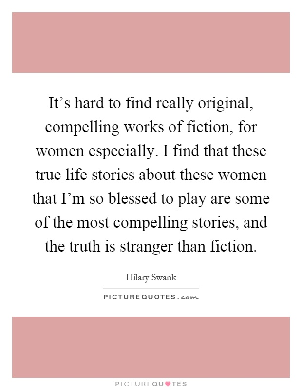 It's hard to find really original, compelling works of fiction, for women especially. I find that these true life stories about these women that I'm so blessed to play are some of the most compelling stories, and the truth is stranger than fiction Picture Quote #1
