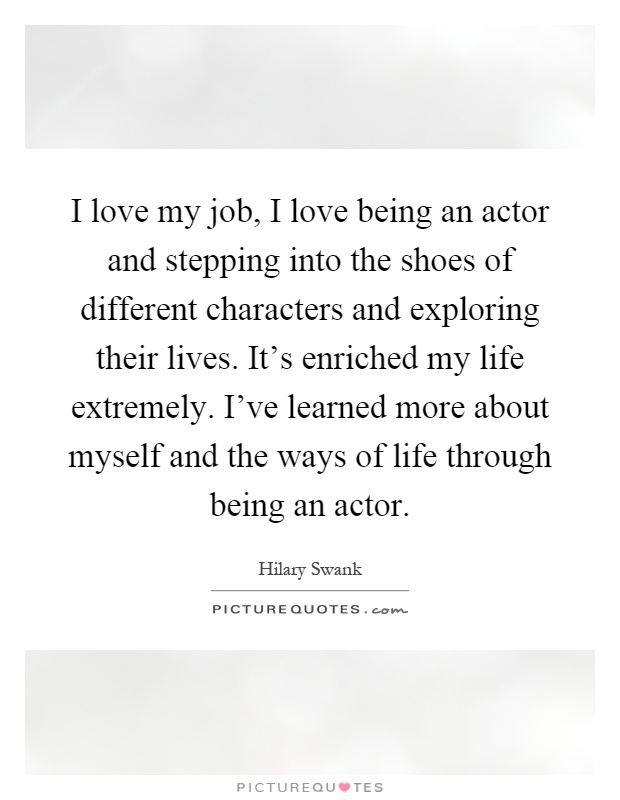 I love my job, I love being an actor and stepping into the shoes of different characters and exploring their lives. It's enriched my life extremely. I've learned more about myself and the ways of life through being an actor Picture Quote #1