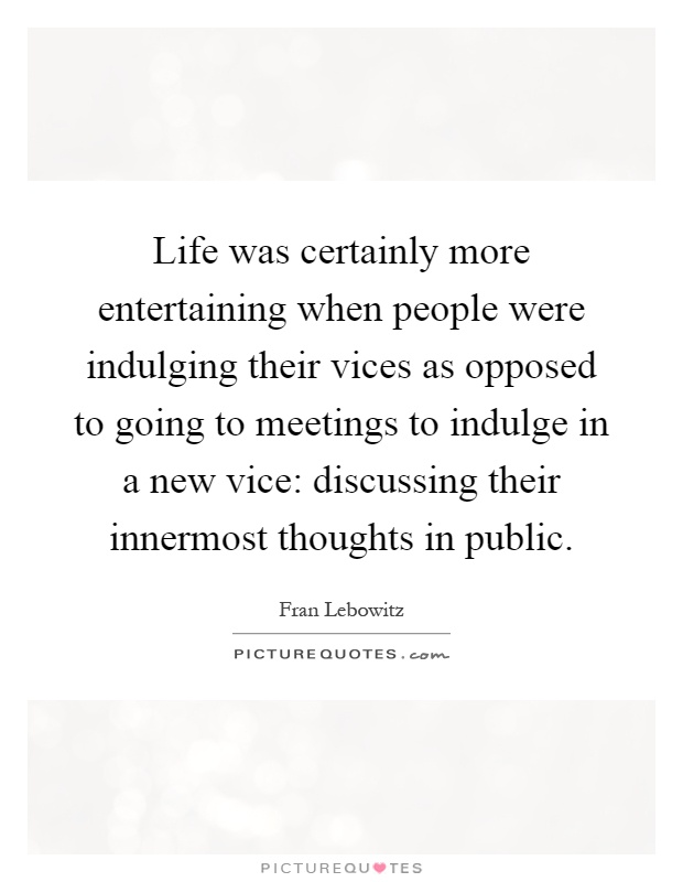 Life was certainly more entertaining when people were indulging their vices as opposed to going to meetings to indulge in a new vice: discussing their innermost thoughts in public Picture Quote #1