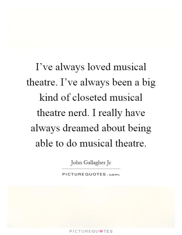 I\'ve always loved musical theatre. I\'ve always been a big ...