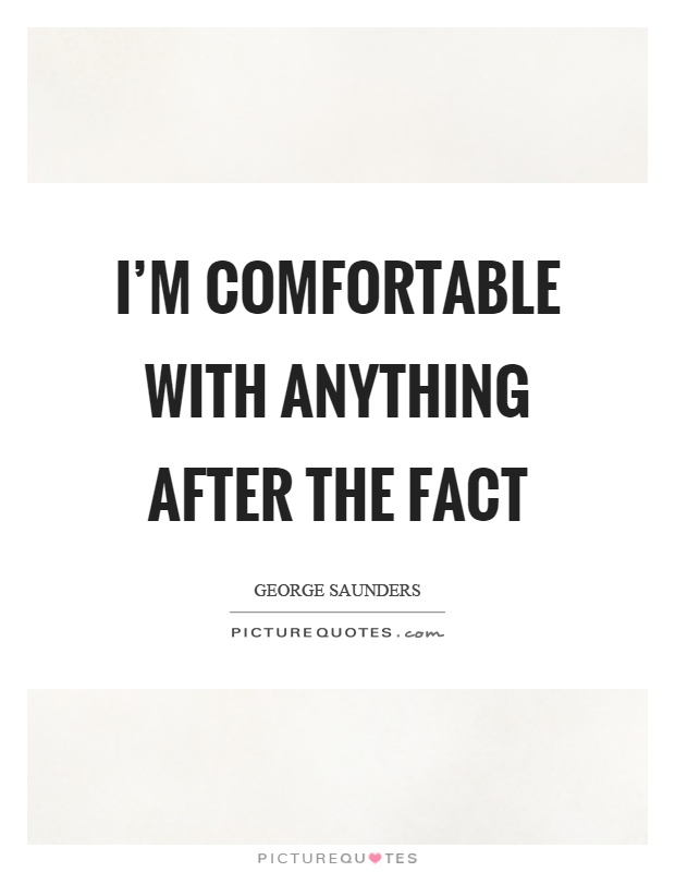 I'm comfortable with anything after the fact Picture Quote #1
