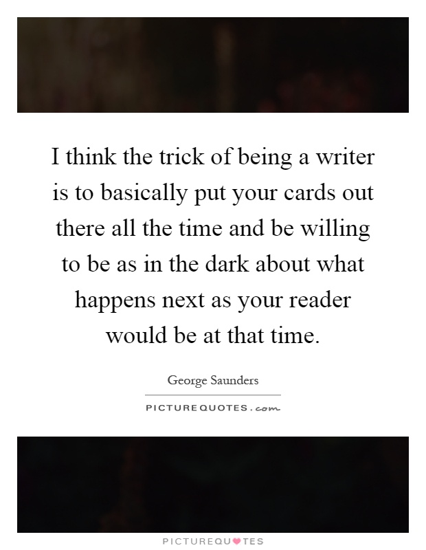 I think the trick of being a writer is to basically put your cards out there all the time and be willing to be as in the dark about what happens next as your reader would be at that time Picture Quote #1