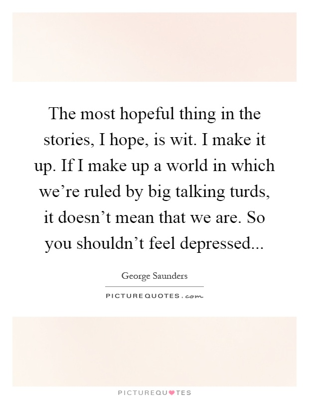 The most hopeful thing in the stories, I hope, is wit. I make it up. If I make up a world in which we're ruled by big talking turds, it doesn't mean that we are. So you shouldn't feel depressed Picture Quote #1