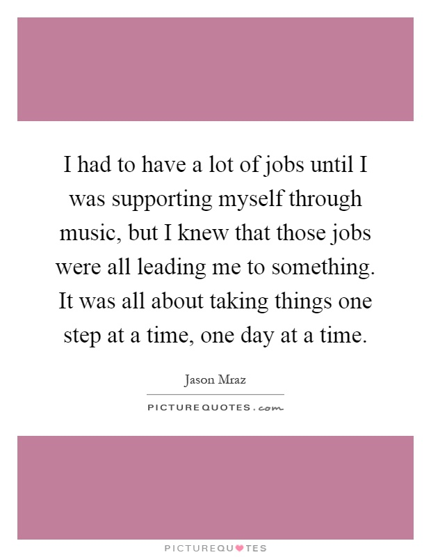 I had to have a lot of jobs until I was supporting myself through music, but I knew that those jobs were all leading me to something. It was all about taking things one step at a time, one day at a time Picture Quote #1