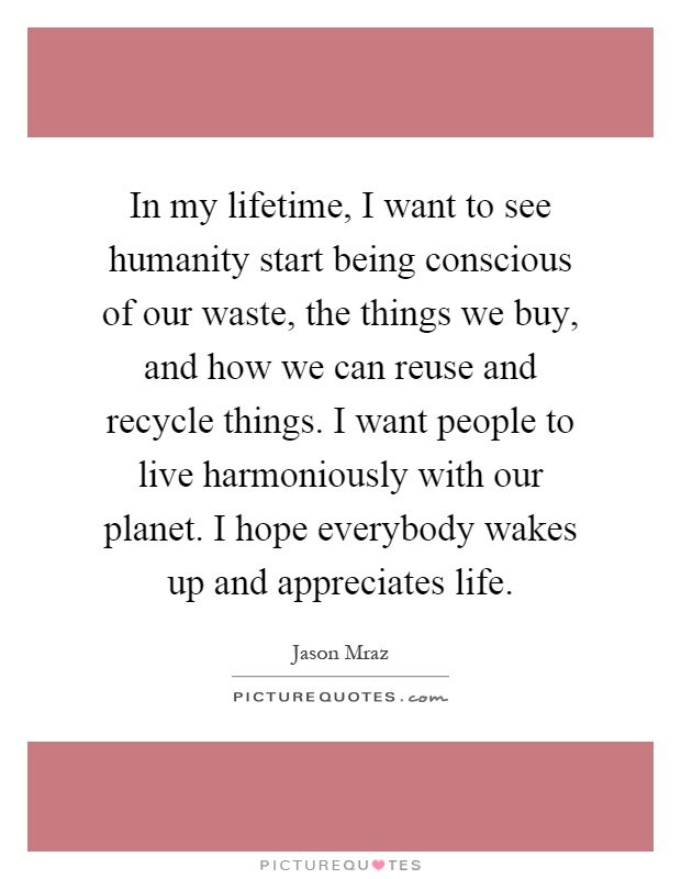 In my lifetime, I want to see humanity start being conscious of our waste, the things we buy, and how we can reuse and recycle things. I want people to live harmoniously with our planet. I hope everybody wakes up and appreciates life Picture Quote #1