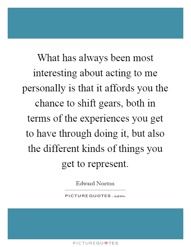What has always been most interesting about acting to me personally is that it affords you the chance to shift gears, both in terms of the experiences you get to have through doing it, but also the different kinds of things you get to represent Picture Quote #1