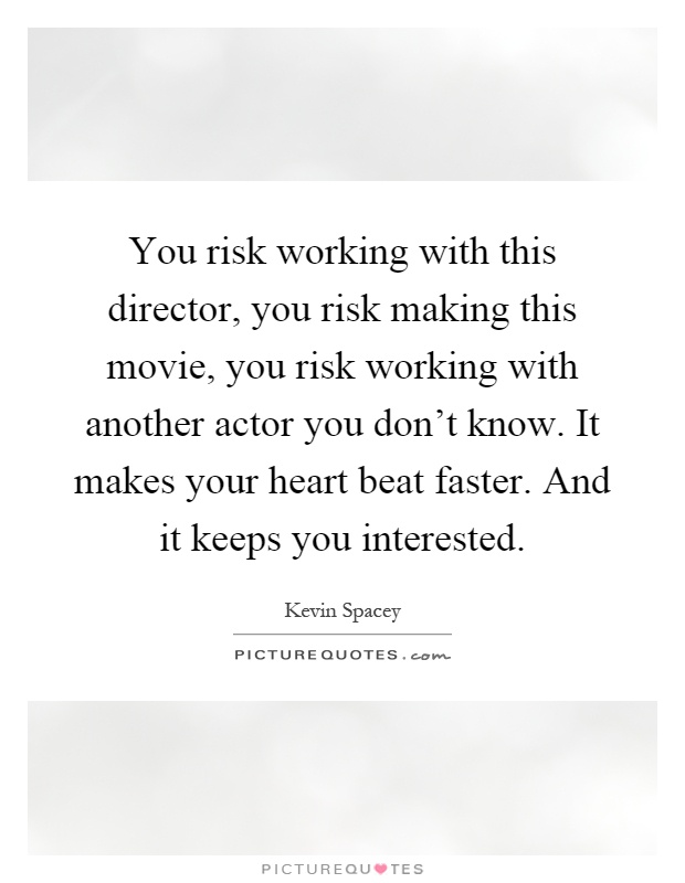 You risk working with this director, you risk making this movie, you risk working with another actor you don't know. It makes your heart beat faster. And it keeps you interested Picture Quote #1