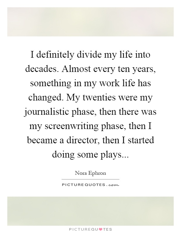 I definitely divide my life into decades. Almost every ten years, something in my work life has changed. My twenties were my journalistic phase, then there was my screenwriting phase, then I became a director, then I started doing some plays Picture Quote #1