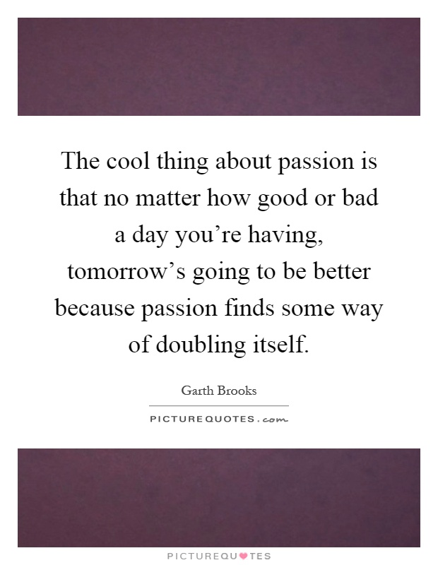 The cool thing about passion is that no matter how good or bad a day you're having, tomorrow's going to be better because passion finds some way of doubling itself Picture Quote #1