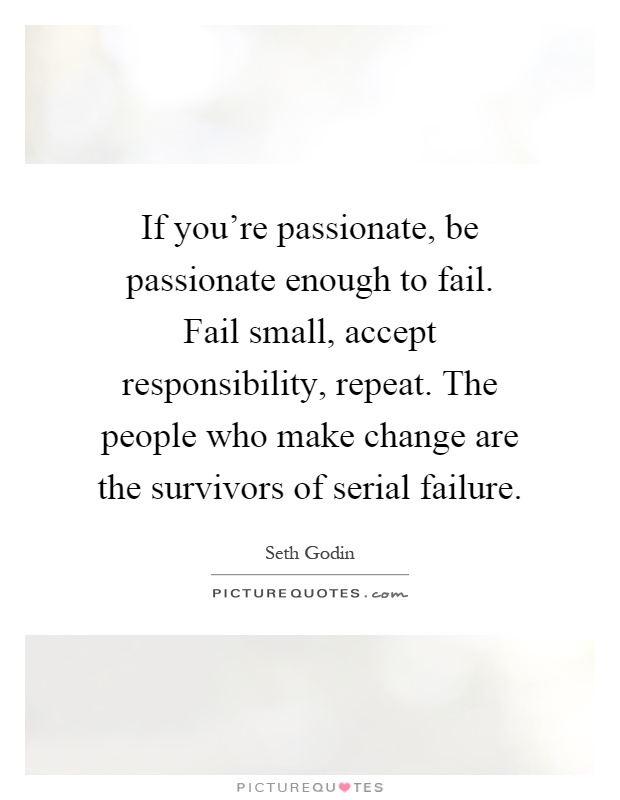If you're passionate, be passionate enough to fail. Fail small, accept responsibility, repeat. The people who make change are the survivors of serial failure Picture Quote #1