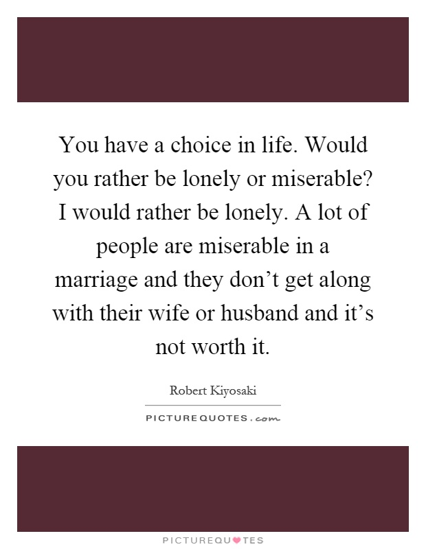 You have a choice in life. Would you rather be lonely or miserable? I would rather be lonely. A lot of people are miserable in a marriage and they don't get along with their wife or husband and it's not worth it Picture Quote #1