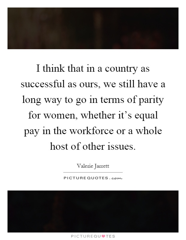I think that in a country as successful as ours, we still have a long way to go in terms of parity for women, whether it's equal pay in the workforce or a whole host of other issues Picture Quote #1