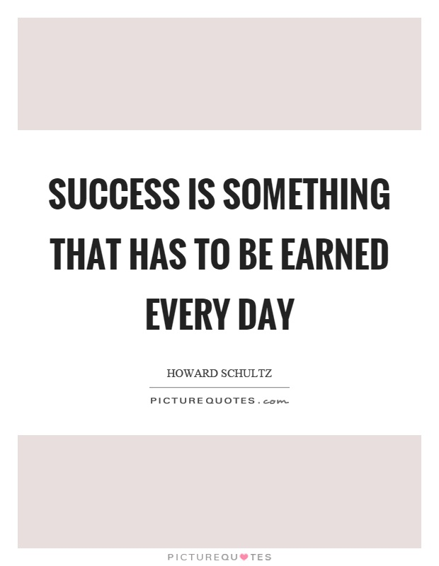 Success is something that has to be earned every day Picture Quote #1