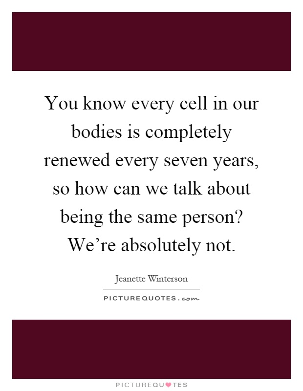 You know every cell in our bodies is completely renewed every seven years, so how can we talk about being the same person? We're absolutely not Picture Quote #1