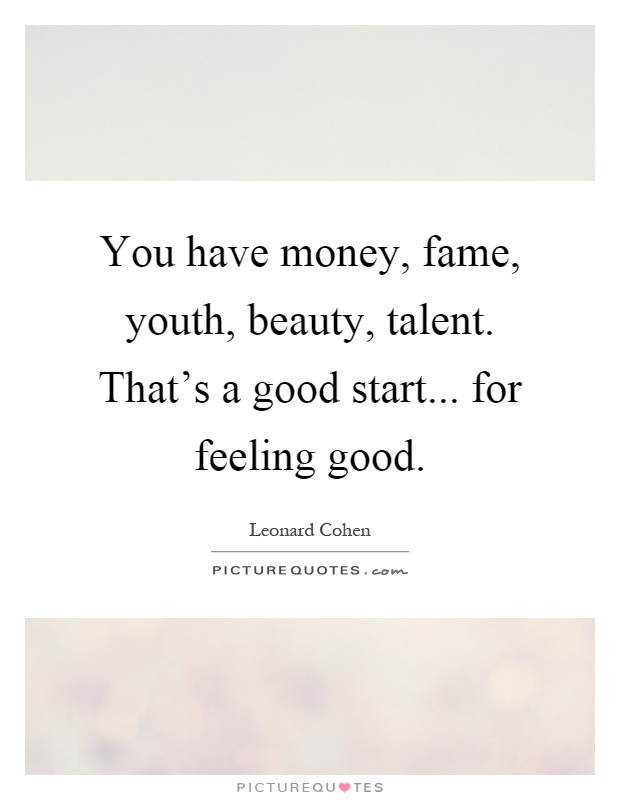 You have money, fame, youth, beauty, talent. That's a good start... for feeling good Picture Quote #1