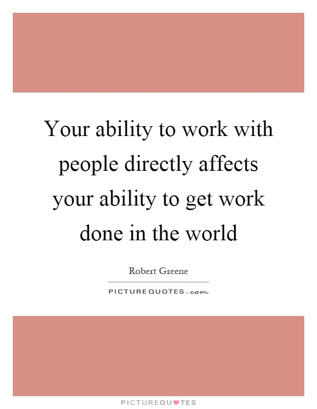 Your ability to work with people directly affects your ability to get work done in the world Picture Quote #1