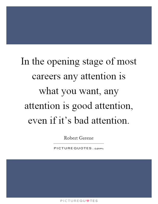 In the opening stage of most careers any attention is what you want, any attention is good attention, even if it's bad attention Picture Quote #1