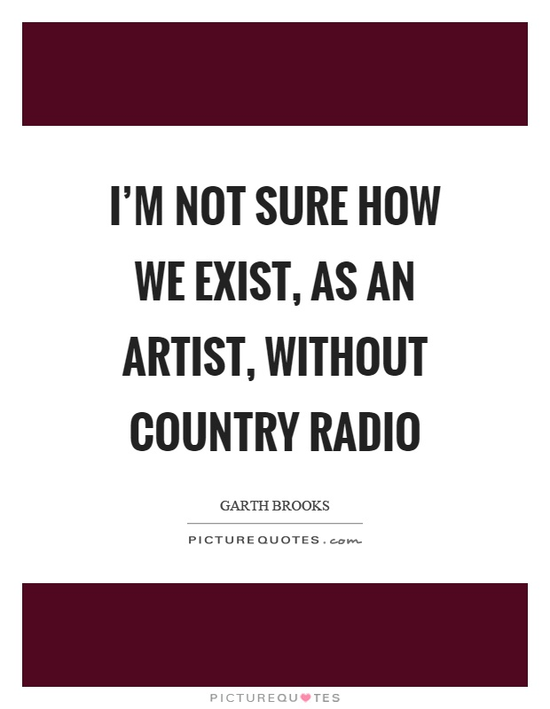 I'm not sure how we exist, as an artist, without country radio Picture Quote #1