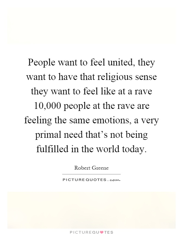 People want to feel united, they want to have that religious sense they want to feel like at a rave 10,000 people at the rave are feeling the same emotions, a very primal need that's not being fulfilled in the world today Picture Quote #1