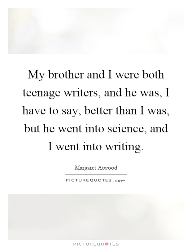 My brother and I were both teenage writers, and he was, I have to say, better than I was, but he went into science, and I went into writing Picture Quote #1