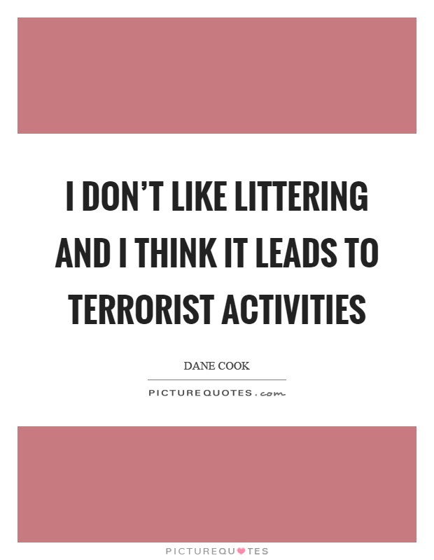 I don't like littering and I think it leads to terrorist activities Picture Quote #1
