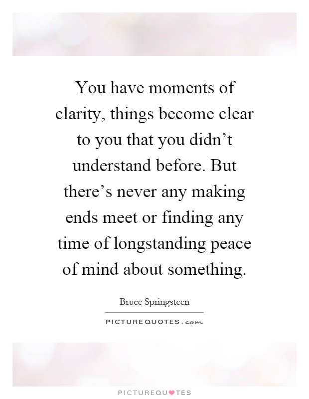 You have moments of clarity, things become clear to you that you didn't understand before. But there's never any making ends meet or finding any time of longstanding peace of mind about something Picture Quote #1
