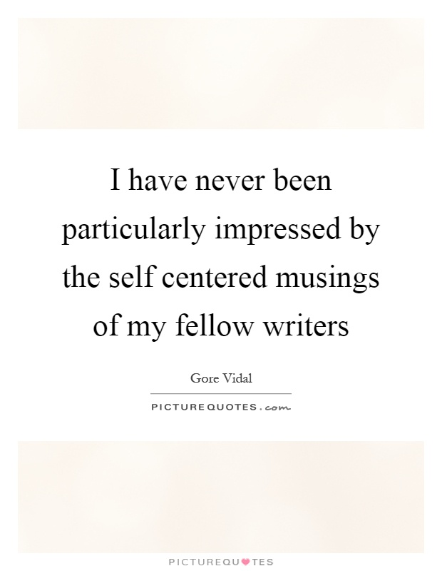 I have never been particularly impressed by the self centered musings of my fellow writers Picture Quote #1