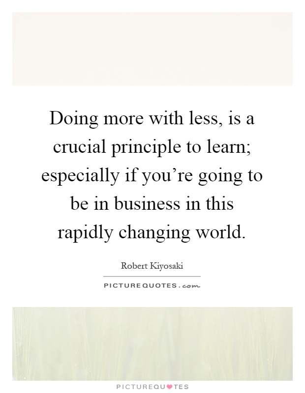 Doing more with less, is a crucial principle to learn; especially if you're going to be in business in this rapidly changing world Picture Quote #1