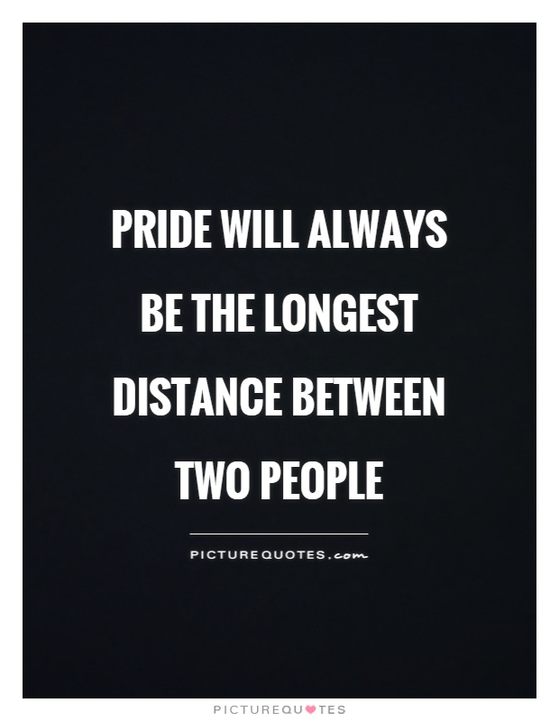 Pride will always be the longest distance between two people Picture Quote #1