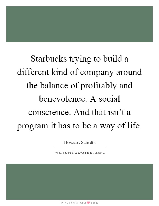 Starbucks trying to build a different kind of company around the balance of profitably and benevolence. A social conscience. And that isn't a program it has to be a way of life Picture Quote #1