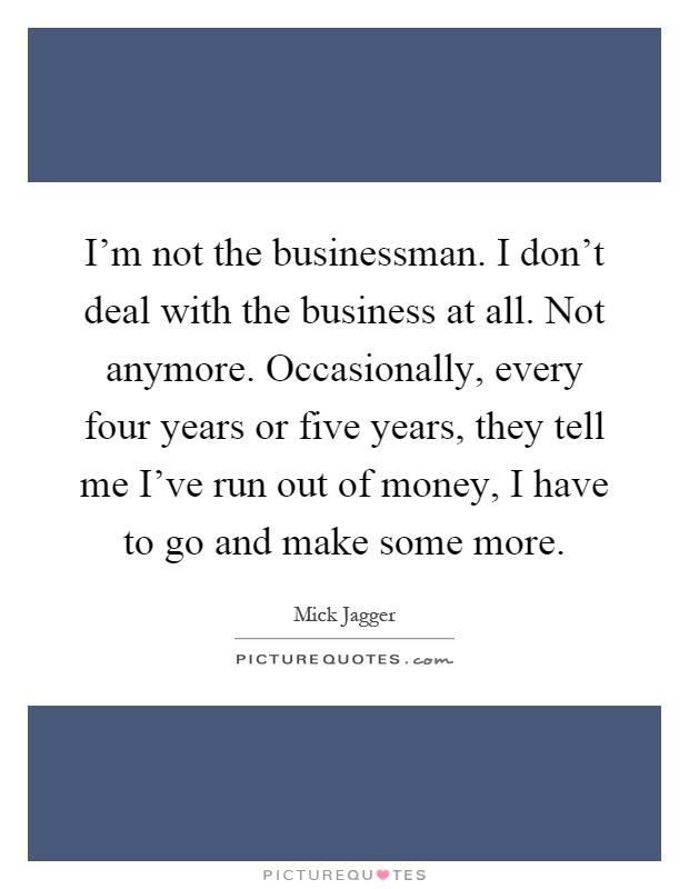 I'm not the businessman. I don't deal with the business at all. Not anymore. Occasionally, every four years or five years, they tell me I've run out of money, I have to go and make some more Picture Quote #1