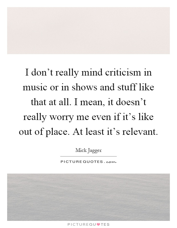 I don't really mind criticism in music or in shows and stuff like that at all. I mean, it doesn't really worry me even if it's like out of place. At least it's relevant Picture Quote #1