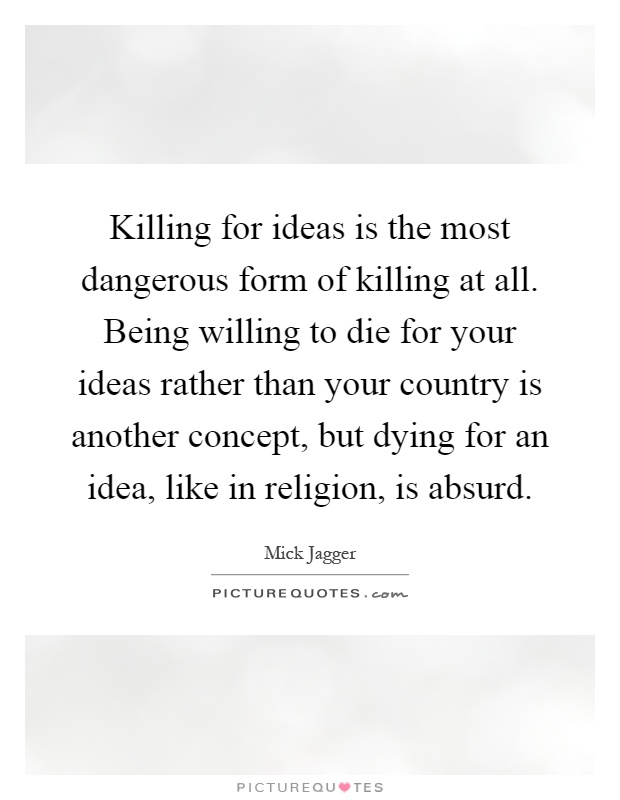 Killing for ideas is the most dangerous form of killing at all. Being willing to die for your ideas rather than your country is another concept, but dying for an idea, like in religion, is absurd Picture Quote #1