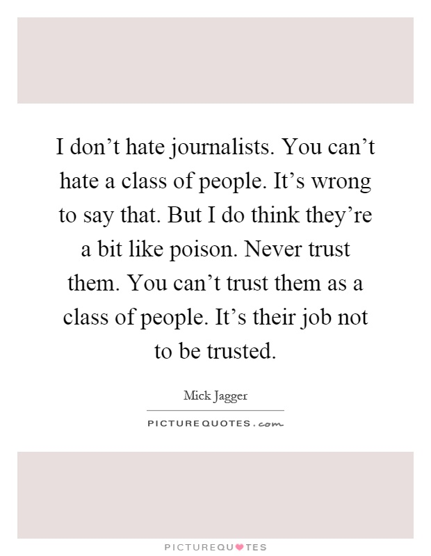 I don't hate journalists. You can't hate a class of people. It's wrong to say that. But I do think they're a bit like poison. Never trust them. You can't trust them as a class of people. It's their job not to be trusted Picture Quote #1