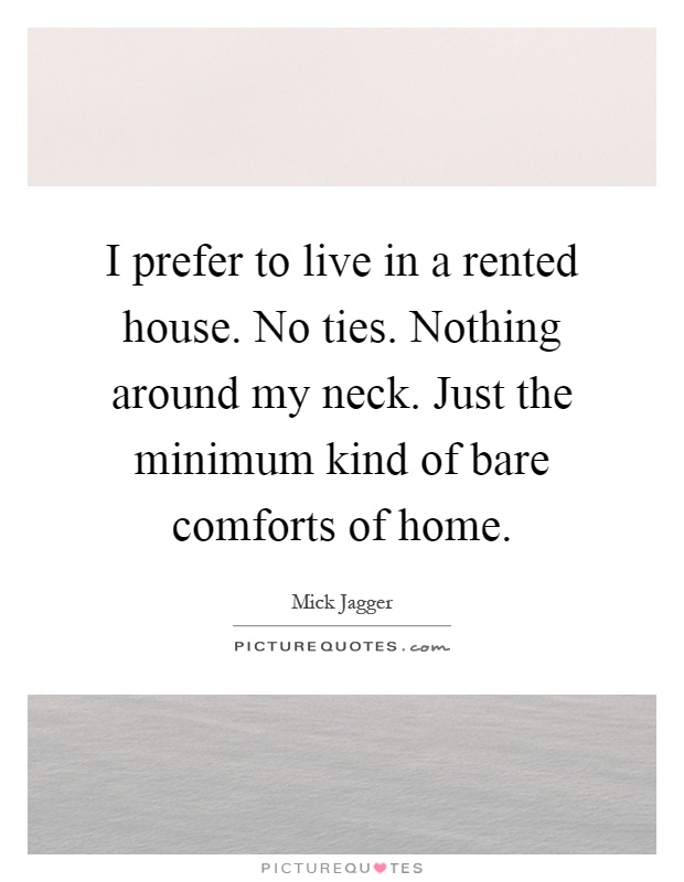 I prefer to live in a rented house. No ties. Nothing around my neck. Just the minimum kind of bare comforts of home Picture Quote #1