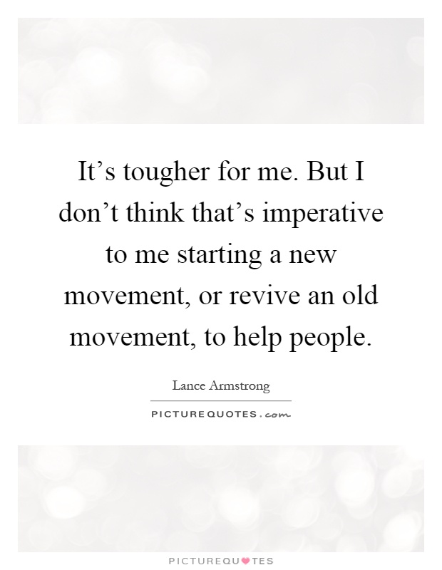 It's tougher for me. But I don't think that's imperative to me starting a new movement, or revive an old movement, to help people Picture Quote #1