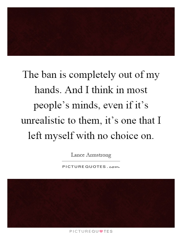The ban is completely out of my hands. And I think in most people's minds, even if it's unrealistic to them, it's one that I left myself with no choice on Picture Quote #1
