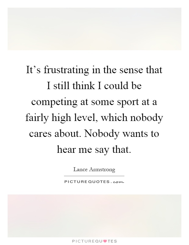 It's frustrating in the sense that I still think I could be competing at some sport at a fairly high level, which nobody cares about. Nobody wants to hear me say that Picture Quote #1