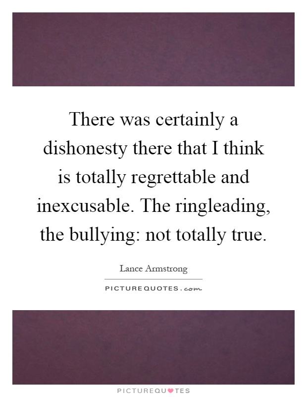 There was certainly a dishonesty there that I think is totally regrettable and inexcusable. The ringleading, the bullying: not totally true Picture Quote #1