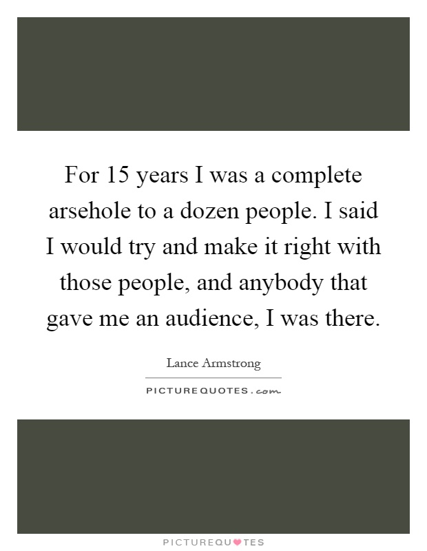 For 15 years I was a complete arsehole to a dozen people. I said I would try and make it right with those people, and anybody that gave me an audience, I was there Picture Quote #1